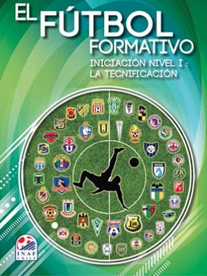 El Fútbol Formativo. Iniciación Nivel I: La Tecnificación <br>